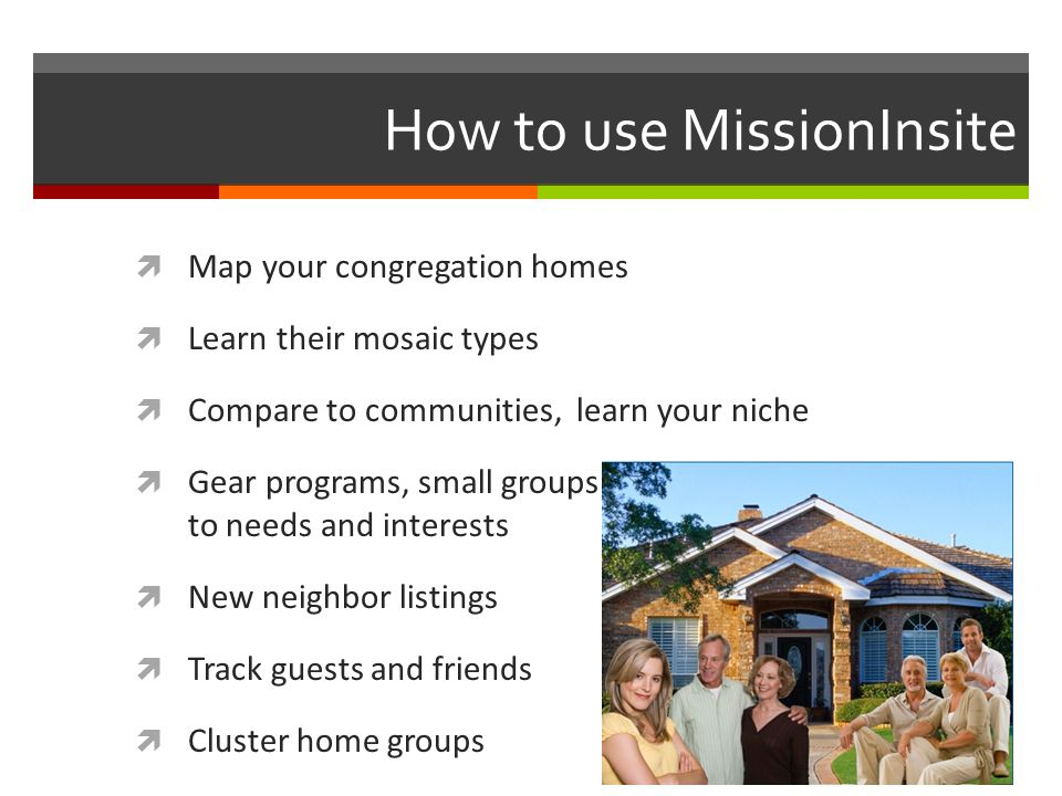 How to use MissionInsite Map your congregation homes Learn their mosaic types Compare to communities, learn your niche Gear programs, small groups to meet population to to needs and interests New neighbor listings Track guests and friends Cluster home groups