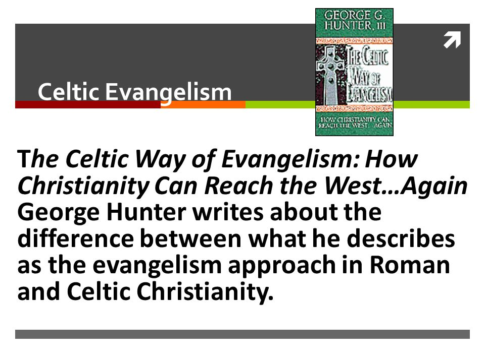 Celtic Evangelism The Celtic Way of Evangelism: How Christianity Can Reach the West…Again George Hunter writes about the difference between what he describes as the evangelism approach in Roman and Celtic Christianity.