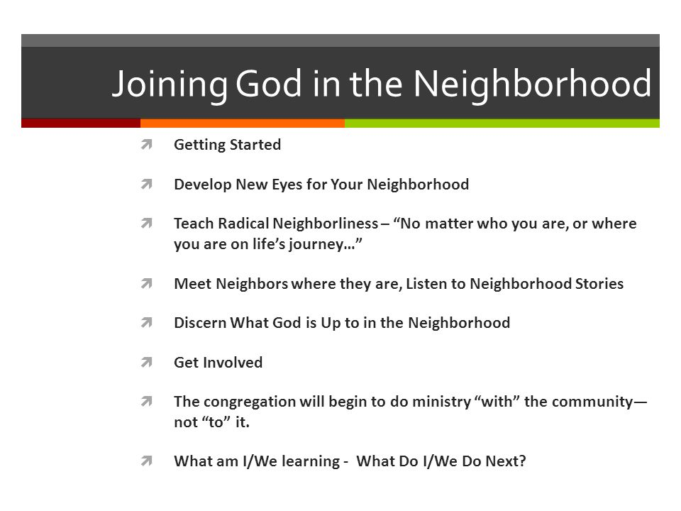 Joining God in the Neighborhood Getting Started Develop New Eyes for Your Neighborhood Teach Radical Neighborliness – No matter who you are, or where you are on lifes journey… Meet Neighbors where they are, Listen to Neighborhood Stories Discern What God is Up to in the Neighborhood Get Involved The congregation will begin to do ministry with the community not to it.