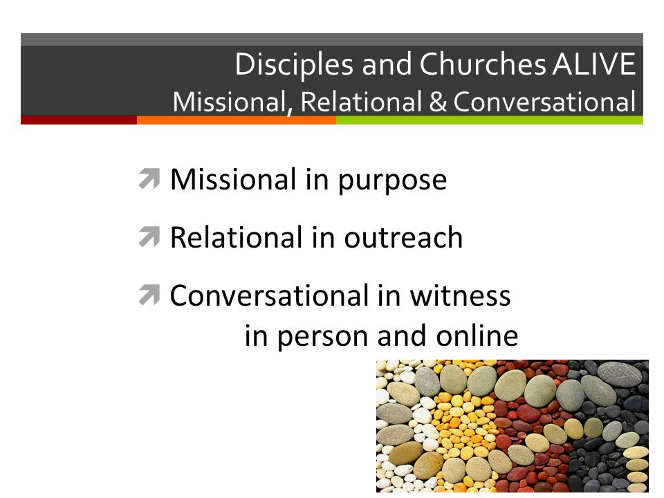 Disciples and Churches ALIVE Missional, Relational & Conversational Missional in purpose Relational in outreach Conversational in witness in person and online