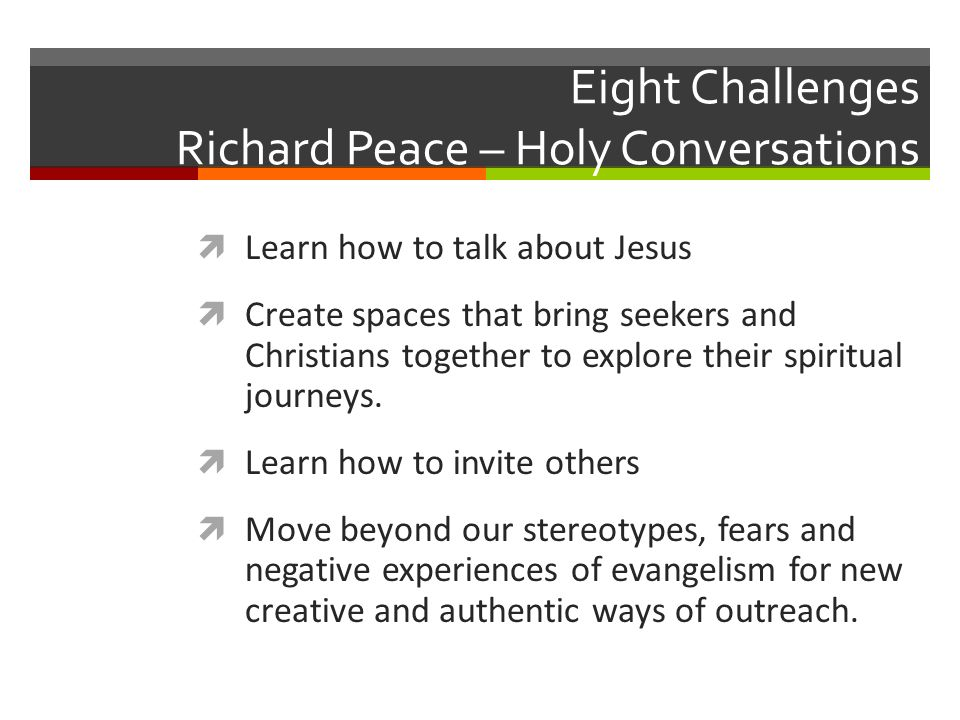 Eight Challenges Richard Peace – Holy Conversations Learn how to talk about Jesus Create spaces that bring seekers and Christians together to explore their spiritual journeys.