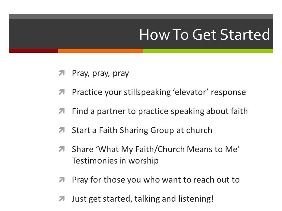 How To Get Started Pray, pray, pray Practice your stillspeaking elevator response Find a partner to practice speaking about faith Start a Faith Sharing Group at church Share What My Faith/Church Means to Me Testimonies in worship Pray for those you who want to reach out to Just get started, talking and listening!
