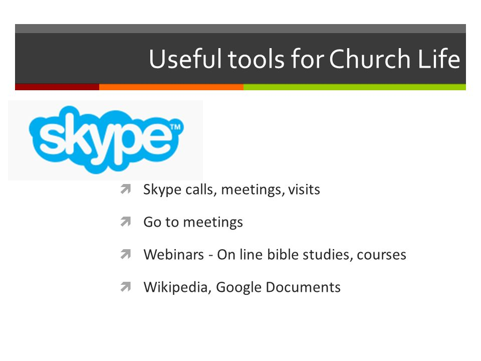 Useful tools for Church Life Skype calls, meetings, visits Go to meetings Webinars - On line bible studies, courses Wikipedia, Google Documents