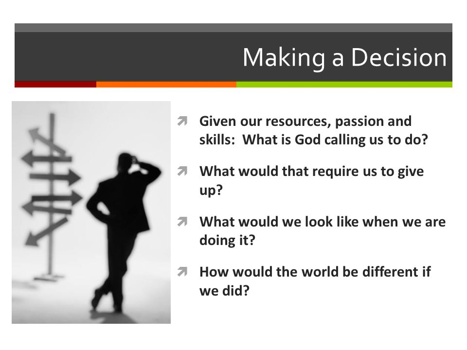 Making a Decision Given our resources, passion and skills: What is God calling us to do.