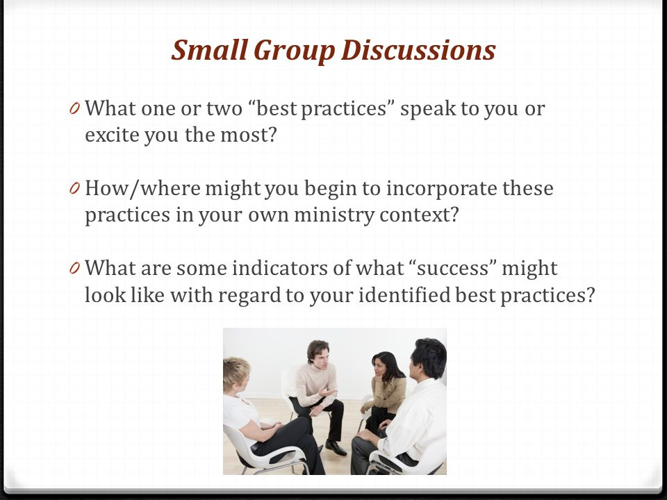 Small Group Discussions 0 What one or two best practices speak to you or excite you the most? 0 How/where might you begin to incorporate these practic
