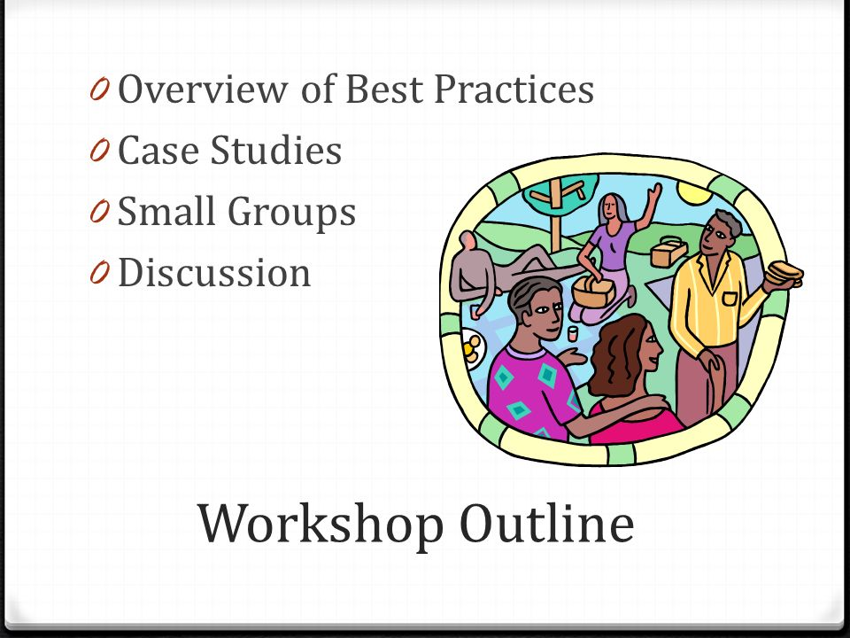 Workshop Outline 0 Overview of Best Practices 0 Case Studies 0 Small Groups 0 Discussion