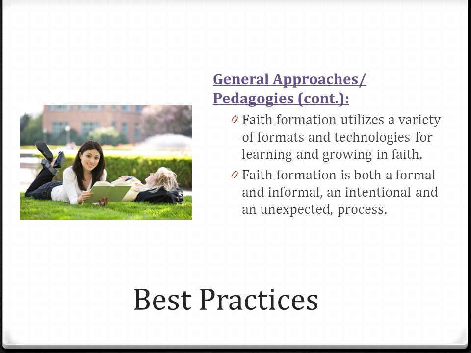 Best Practices General Approaches/ Pedagogies (cont.): 0 Faith formation utilizes a variety of formats and technologies for learning and growing in faith.