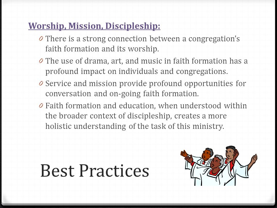Best Practices Worship, Mission, Discipleship: 0 There is a strong connection between a congregations faith formation and its worship. 0 The use of dr