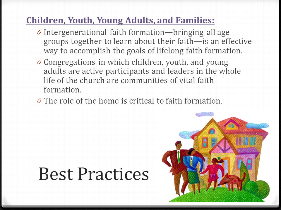 Best Practices Children, Youth, Young Adults, and Families: 0 Intergenerational faith formationbringing all age groups together to learn about their faithis an effective way to accomplish the goals of lifelong faith formation.