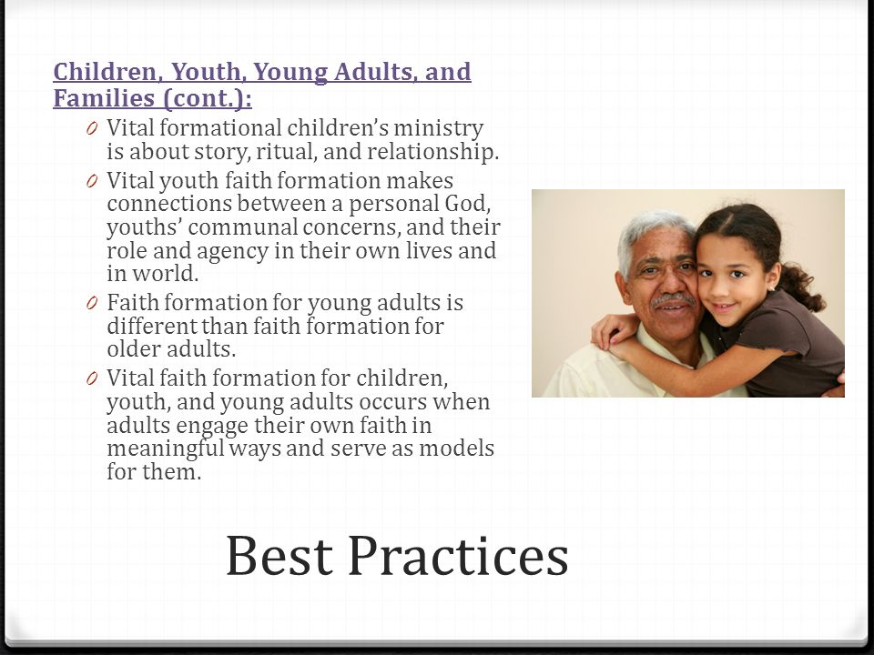 Best Practices Children, Youth, Young Adults, and Families (cont.): 0 Vital formational childrens ministry is about story, ritual, and relationship.