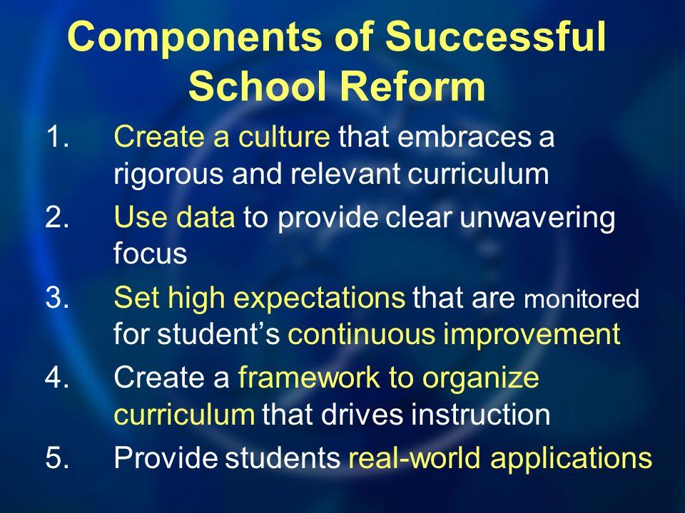 Components of Successful School Reform 1.Create a culture that embraces a rigorous and relevant curriculum 2.Use data to provide clear unwavering focu