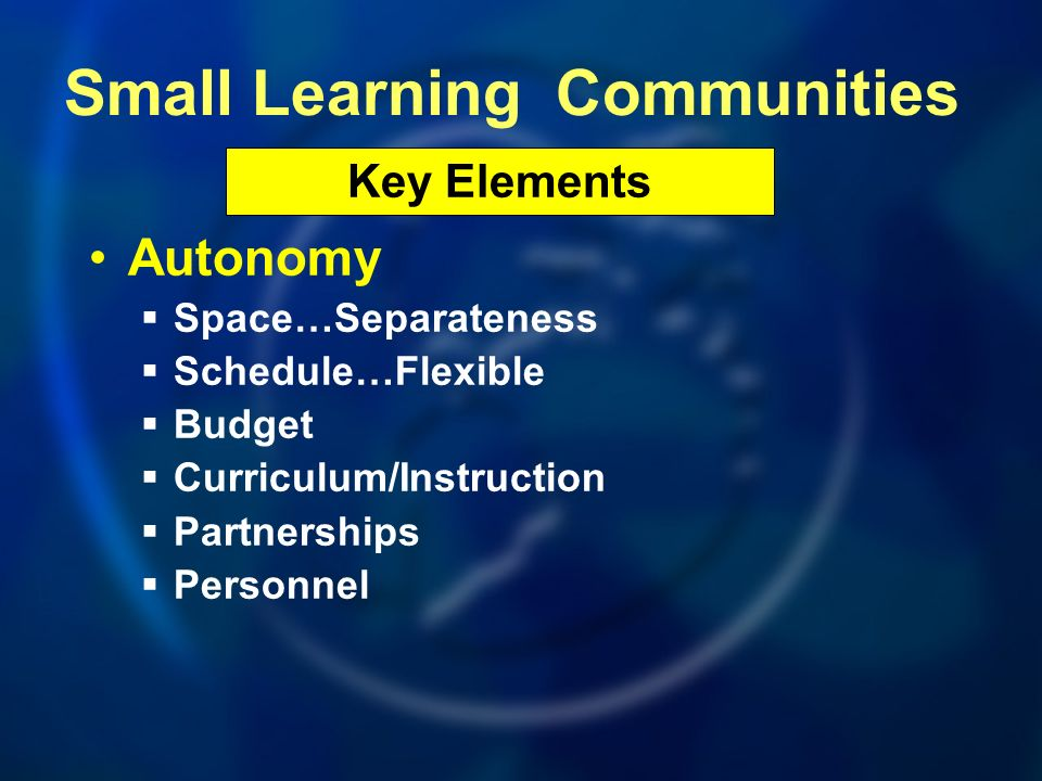 Autonomy Space…Separateness Schedule…Flexible Budget Curriculum/Instruction Partnerships Personnel Key Elements Small Learning Communities