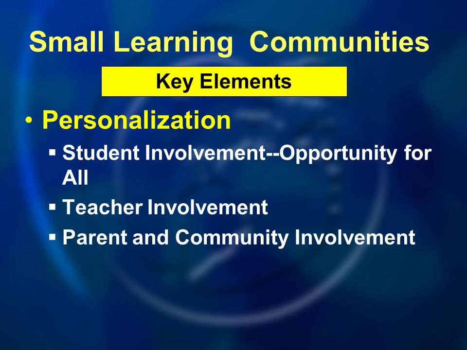Personalization Student Involvement--Opportunity for All Teacher Involvement Parent and Community Involvement Key Elements Small Learning Communities
