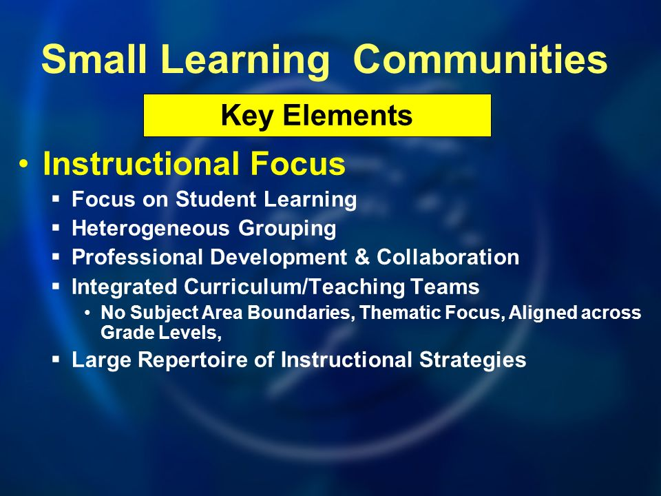 Instructional Focus Focus on Student Learning Heterogeneous Grouping Professional Development & Collaboration Integrated Curriculum/Teaching Teams No