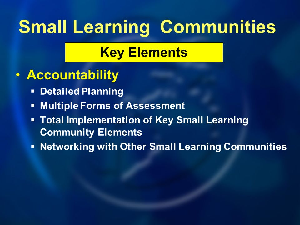 Accountability Detailed Planning Multiple Forms of Assessment Total Implementation of Key Small Learning Community Elements Networking with Other Smal