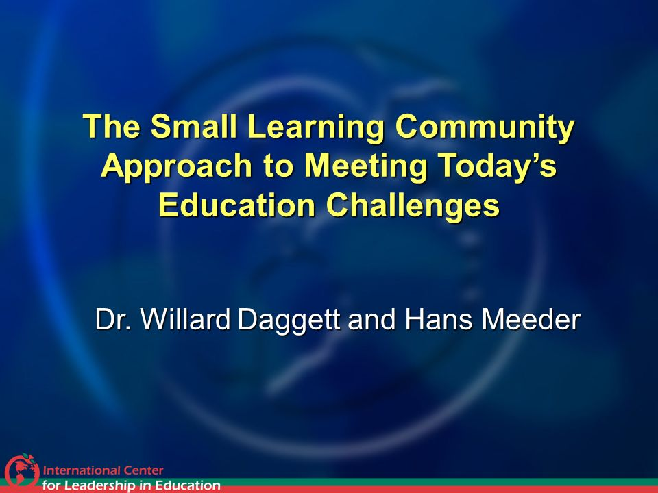 The Small Learning Community Approach to Meeting Todays Education Challenges Dr. Willard Daggett and Hans Meeder