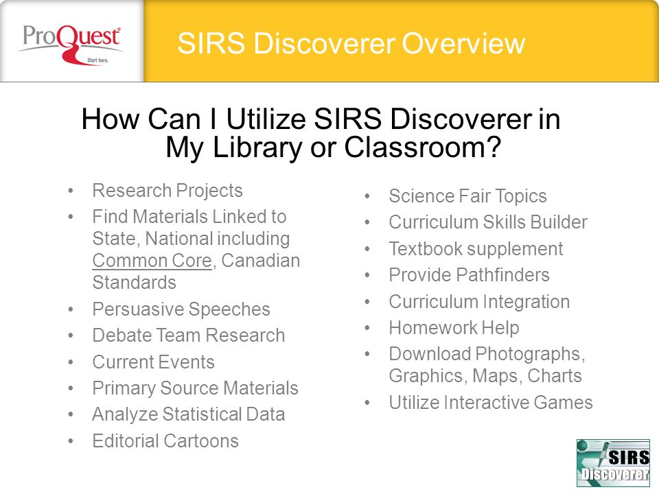 SIRS Discoverer Overview Science Fair Topics Curriculum Skills Builder Textbook supplement Provide Pathfinders Curriculum Integration Homework Help Download Photographs, Graphics, Maps, Charts Utilize Interactive Games Research Projects Find Materials Linked to State, National including Common Core, Canadian Standards Persuasive Speeches Debate Team Research Current Events Primary Source Materials Analyze Statistical Data Editorial Cartoons How Can I Utilize SIRS Discoverer in My Library or Classroom