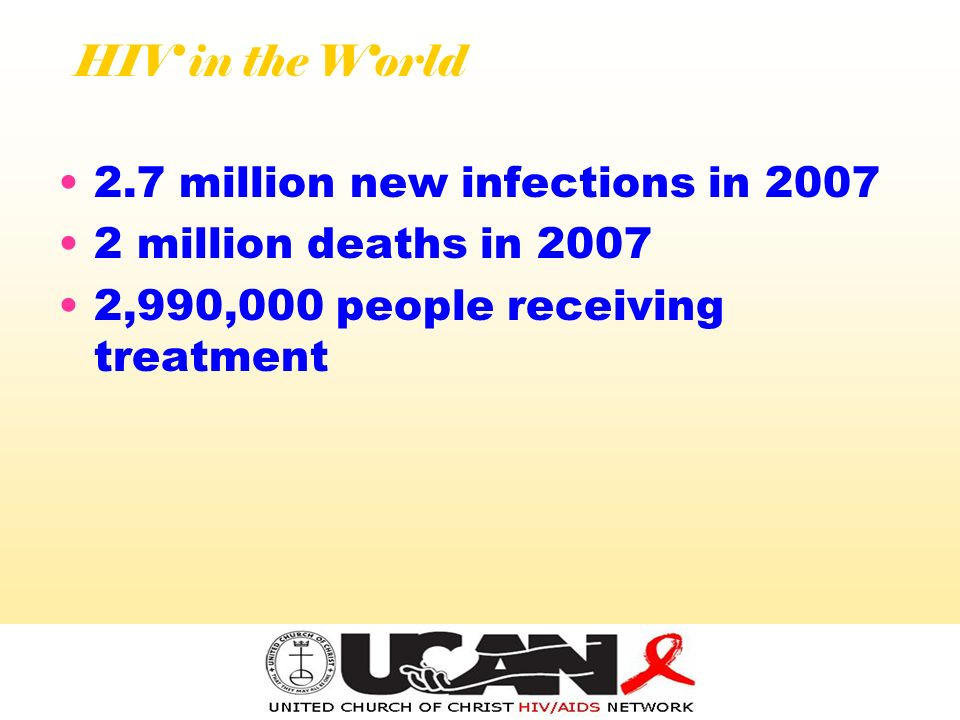 HIV in the World 2.7 million new infections in 2007 2 million deaths in 2007 2,990,000 people receiving treatment