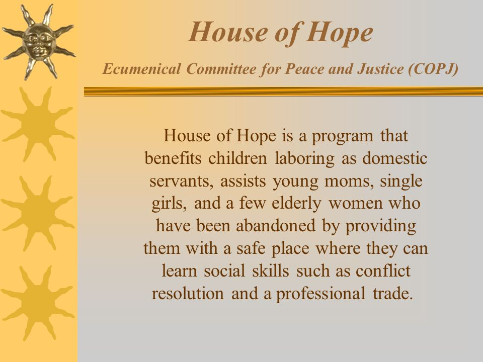 House of Hope Ecumenical Committee for Peace and Justice (COPJ) House of Hope is a program that benefits children laboring as domestic servants, assists young moms, single girls, and a few elderly women who have been abandoned by providing them with a safe place where they can learn social skills such as conflict resolution and a professional trade.