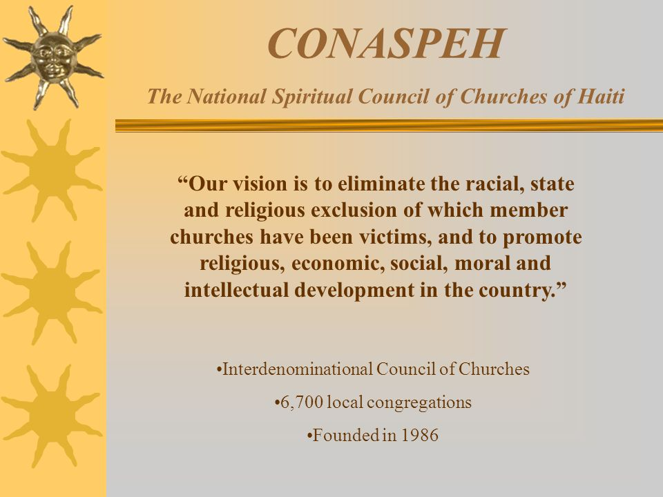 CONASPEH The National Spiritual Council of Churches of Haiti Interdenominational Council of Churches 6,700 local congregations Founded in 1986 Our vision is to eliminate the racial, state and religious exclusion of which member churches have been victims, and to promote religious, economic, social, moral and intellectual development in the country.