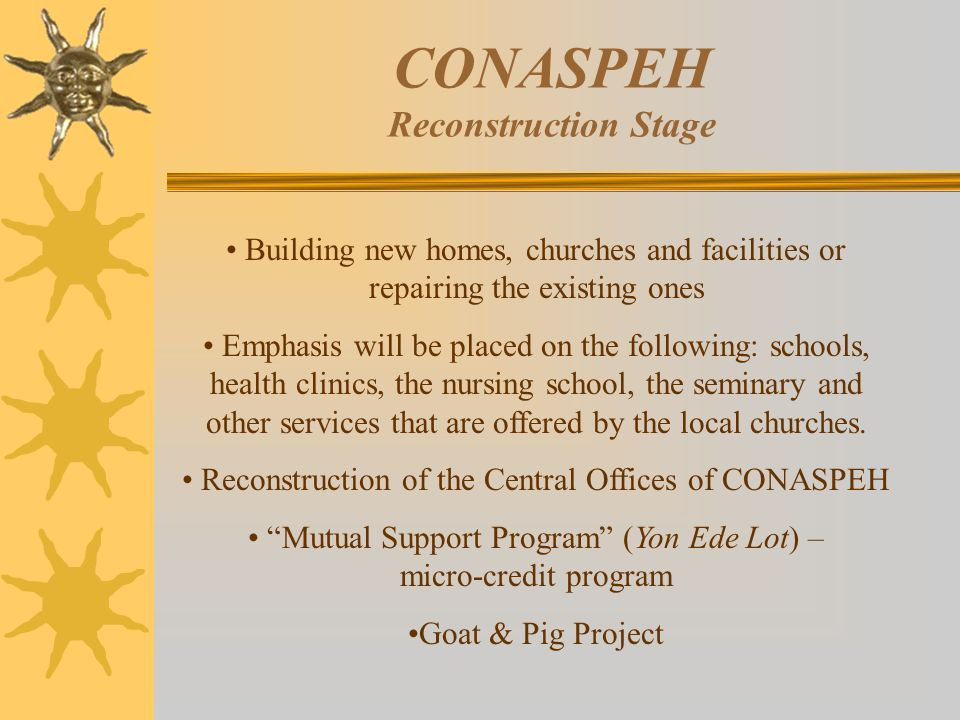 CONASPEH Reconstruction Stage Building new homes, churches and facilities or repairing the existing ones Emphasis will be placed on the following: schools, health clinics, the nursing school, the seminary and other services that are offered by the local churches.