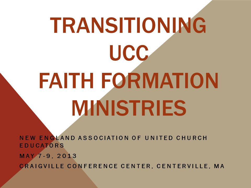 TRANSITIONING UCC FAITH FORMATION MINISTRIES NEW ENGLAND ASSOCIATION OF UNITED CHURCH EDUCATORS MAY 7-9, 2013 CRAIGVILLE CONFERENCE CENTER, CENTERVILLE, MA