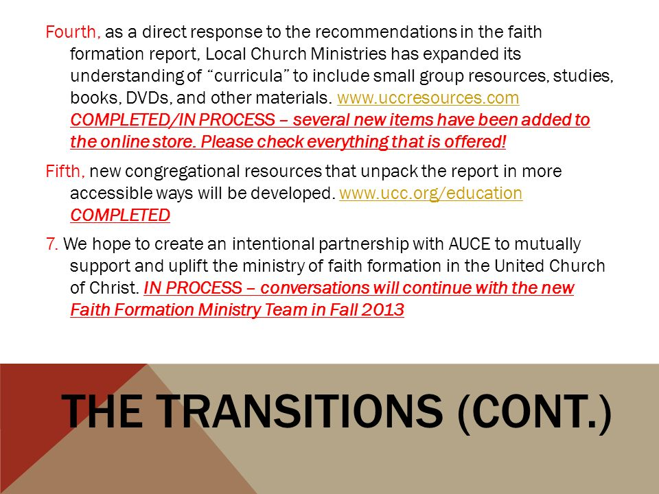 Fourth, as a direct response to the recommendations in the faith formation report, Local Church Ministries has expanded its understanding of curricula to include small group resources, studies, books, DVDs, and other materials.