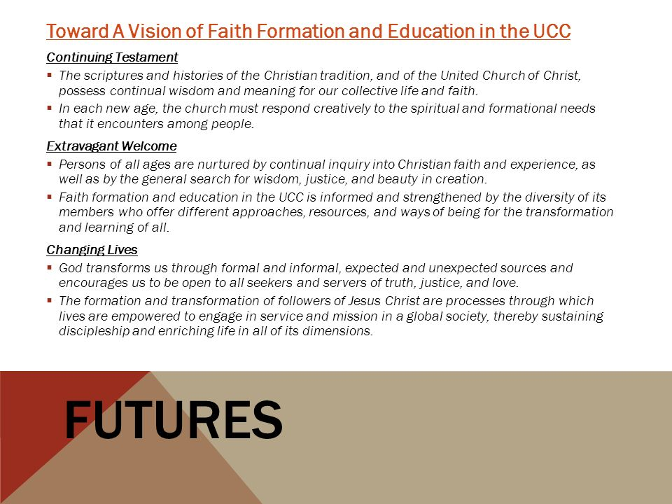 Toward A Vision of Faith Formation and Education in the UCC Continuing Testament The scriptures and histories of the Christian tradition, and of the United Church of Christ, possess continual wisdom and meaning for our collective life and faith.