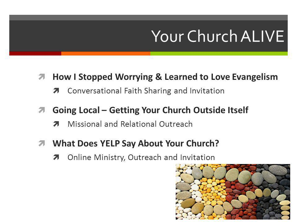 Your Church ALIVE How I Stopped Worrying & Learned to Love Evangelism Conversational Faith Sharing and Invitation Going Local – Getting Your Church Outside Itself Missional and Relational Outreach What Does YELP Say About Your Church.