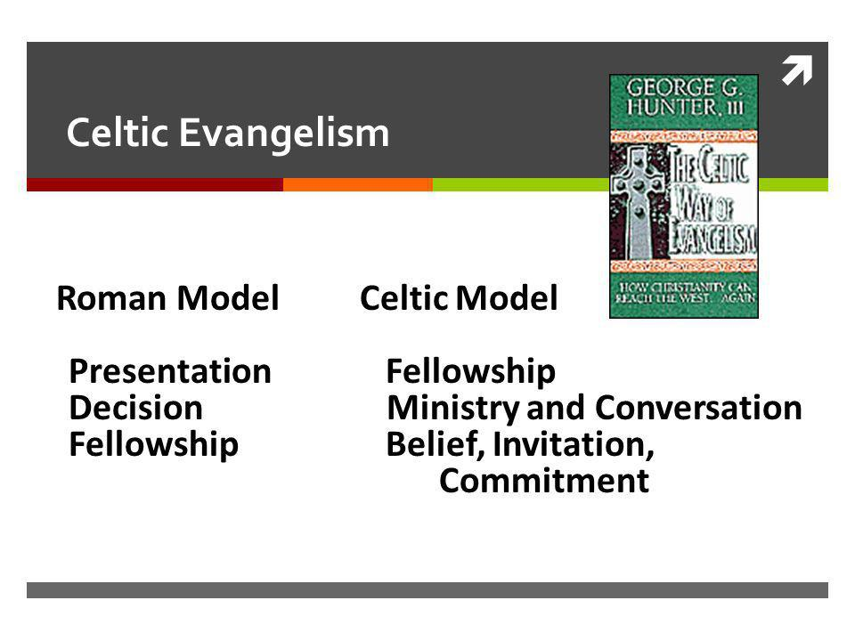 Celtic Evangelism Roman Model Celtic Model Presentation Fellowship Decision Ministry and Conversation Fellowship Belief, Invitation, Commitment