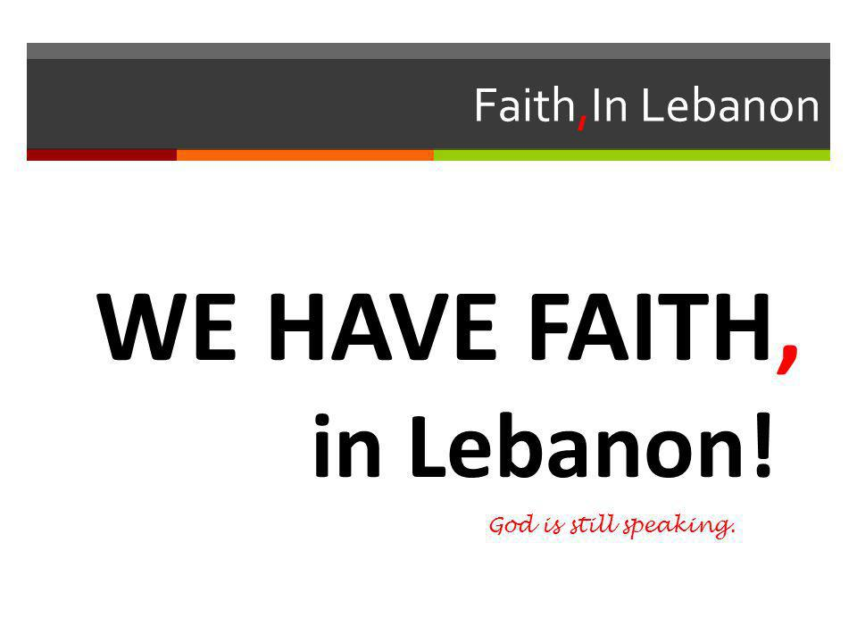 Faith,In Lebanon WE HAVE FAITH, in Lebanon! God is still speaking.