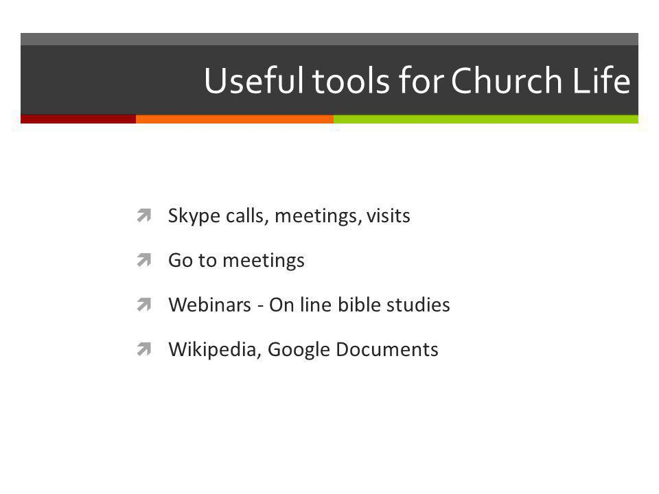 Useful tools for Church Life Skype calls, meetings, visits Go to meetings Webinars - On line bible studies Wikipedia, Google Documents