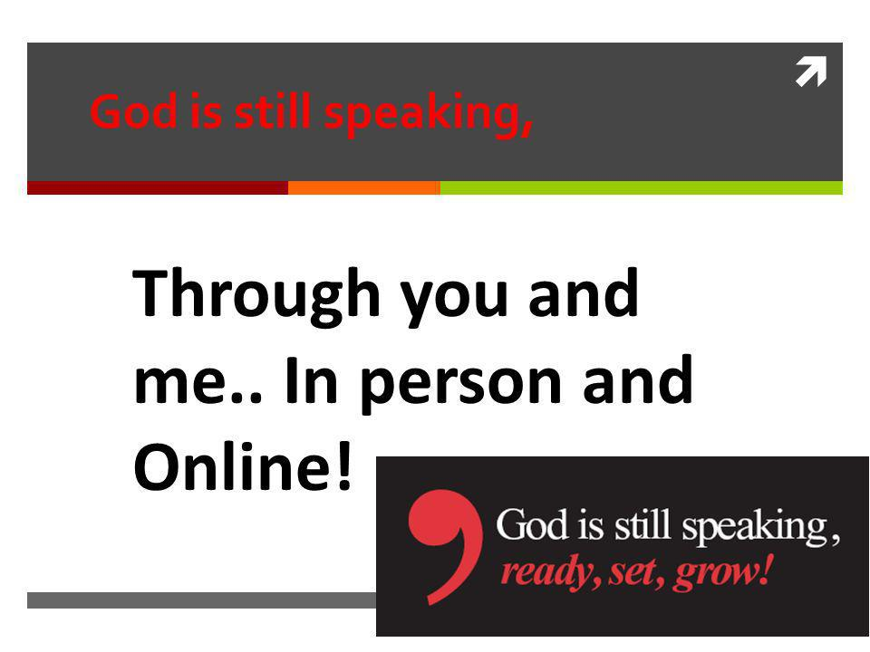 God is still speaking, Through you and me.. In person and Online!