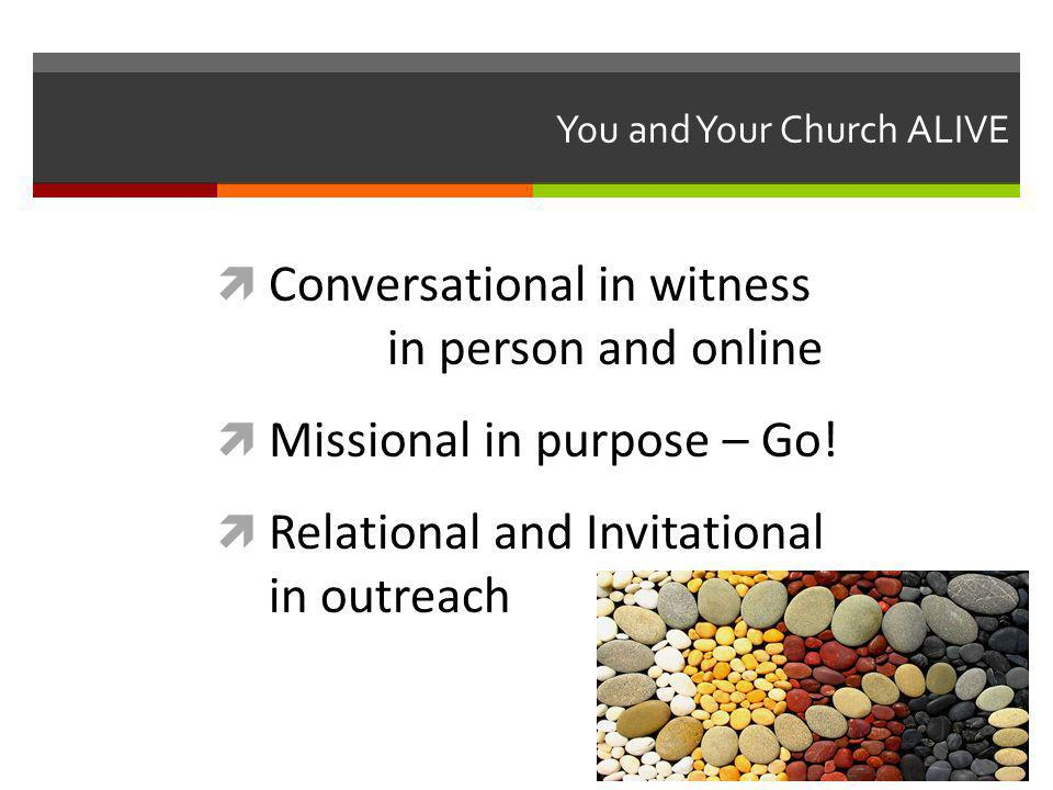 You and Your Church ALIVE Conversational in witness in person and online Missional in purpose – Go.