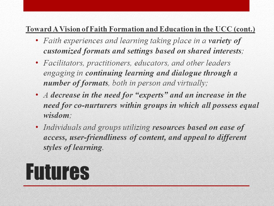 Futures Toward A Vision of Faith Formation and Education in the UCC (cont.) Faith experiences and learning taking place in a variety of customized for
