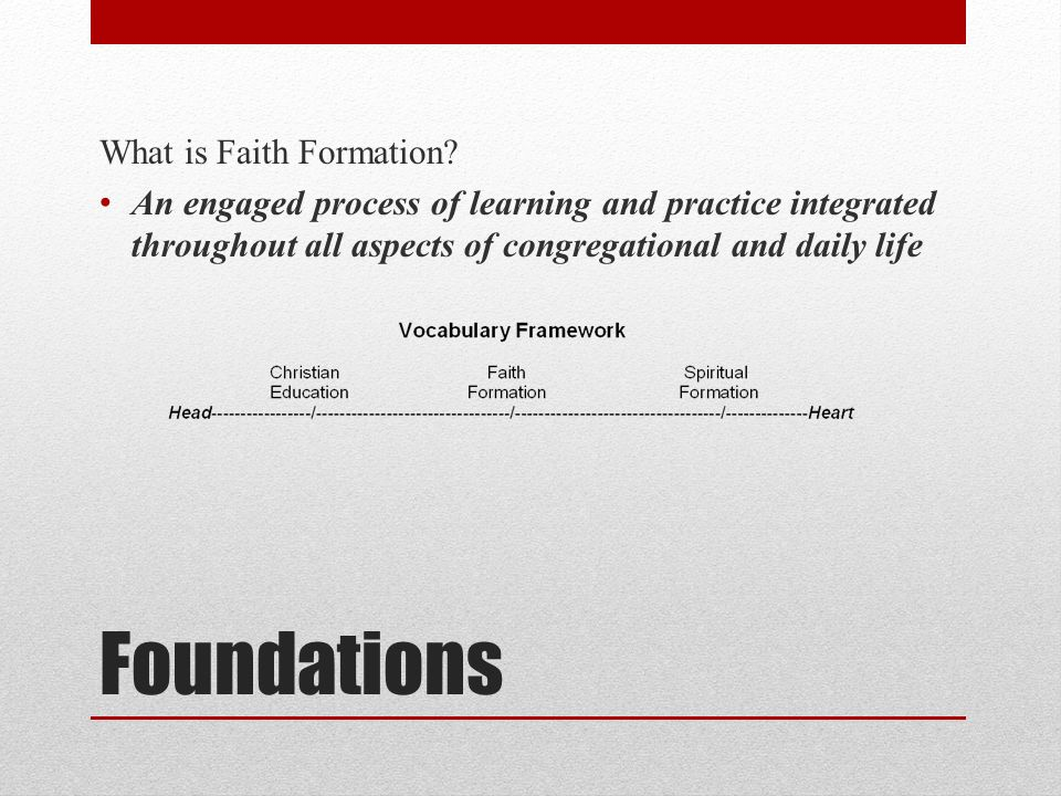 Foundations What is Faith Formation? An engaged process of learning and practice integrated throughout all aspects of congregational and daily life