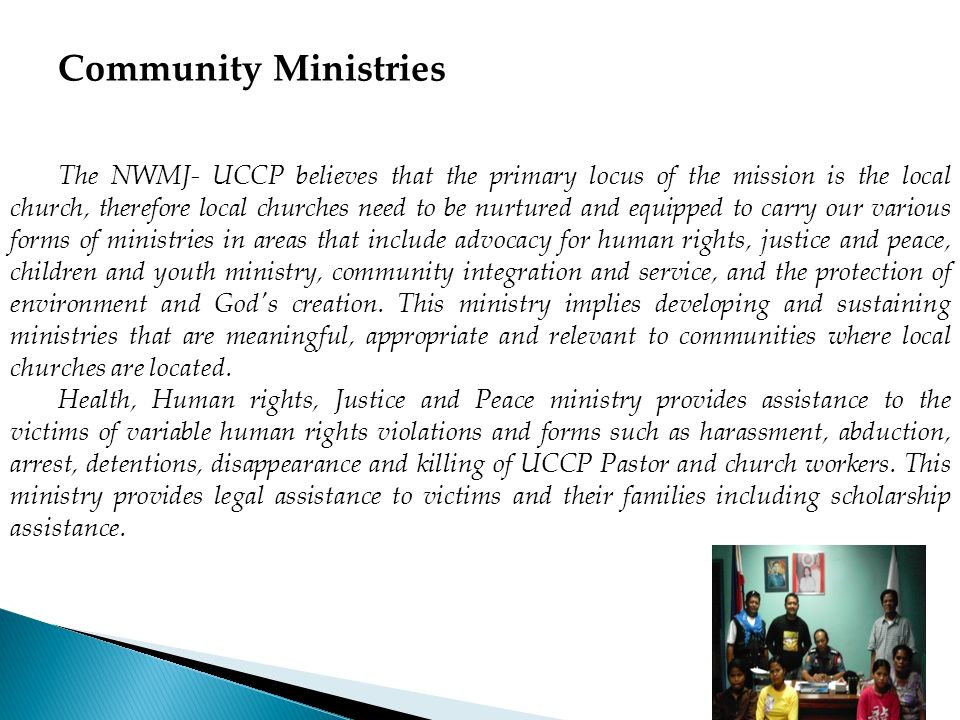 Community Ministries The NWMJ- UCCP believes that the primary locus of the mission is the local church, therefore local churches need to be nurtured a