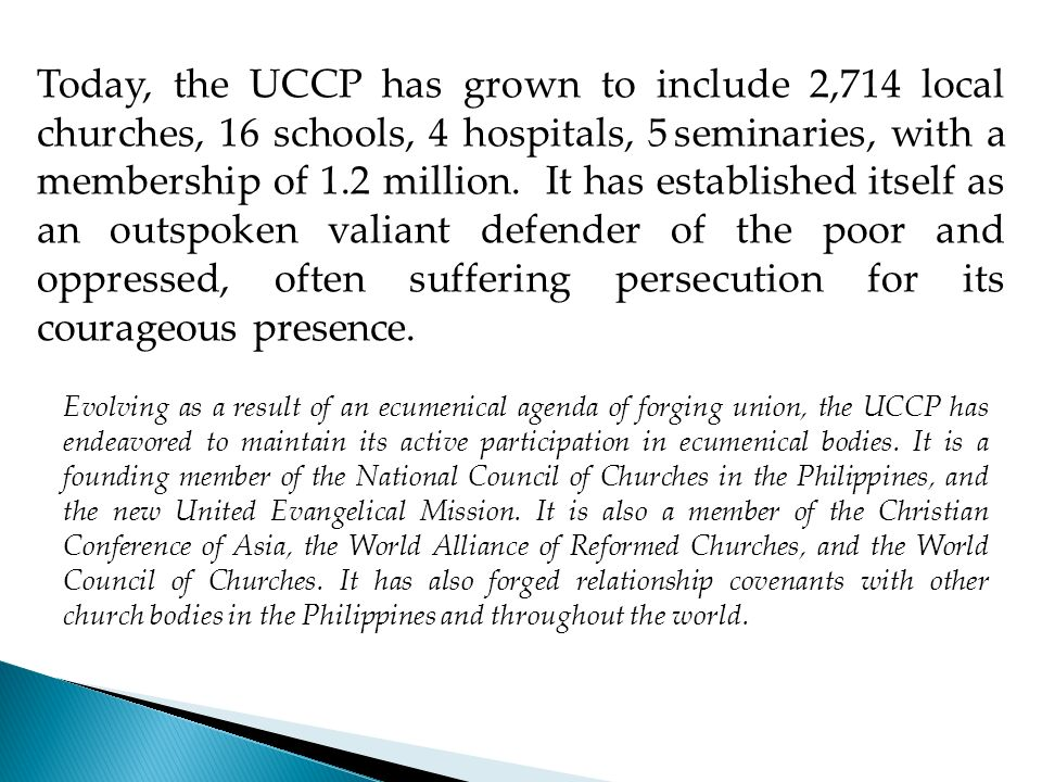 Today, the UCCP has grown to include 2,714 local churches, 16 schools, 4 hospitals, 5 seminaries, with a membership of 1.2 million. It has established