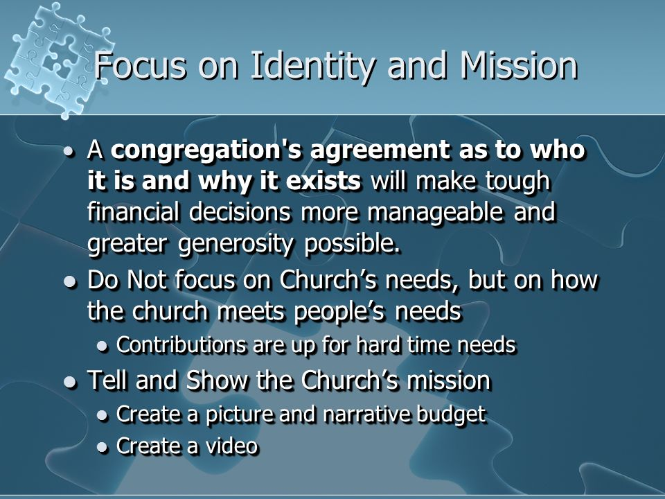 Focus on Identity and Mission A congregation s agreement as to who it is and why it exists will make tough financial decisions more manageable and greater generosity possible.