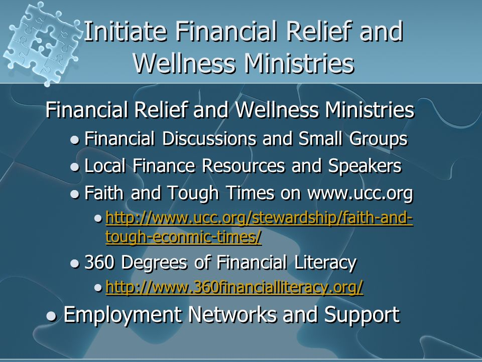 Initiate Financial Relief and Wellness Ministries Financial Relief and Wellness Ministries Financial Discussions and Small Groups Local Finance Resources and Speakers Faith and Tough Times on www.ucc.org http://www.ucc.org/stewardship/faith-and- tough-econmic-times/ http://www.ucc.org/stewardship/faith-and- tough-econmic-times/ 360 Degrees of Financial Literacy http://www.360financialliteracy.org/ Employment Networks and Support Financial Relief and Wellness Ministries Financial Discussions and Small Groups Local Finance Resources and Speakers Faith and Tough Times on www.ucc.org http://www.ucc.org/stewardship/faith-and- tough-econmic-times/ http://www.ucc.org/stewardship/faith-and- tough-econmic-times/ 360 Degrees of Financial Literacy http://www.360financialliteracy.org/ Employment Networks and Support