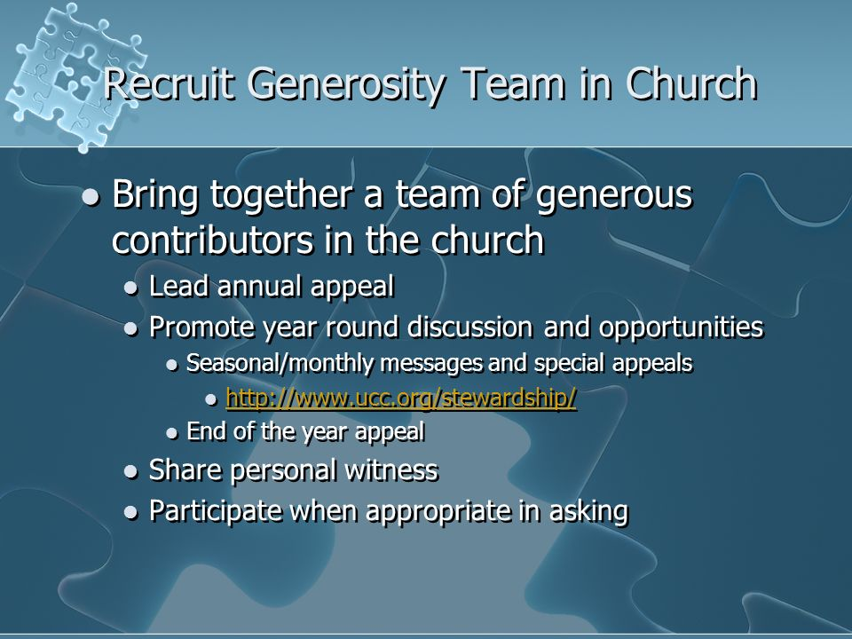 Recruit Generosity Team in Church Bring together a team of generous contributors in the church Lead annual appeal Promote year round discussion and opportunities Seasonal/monthly messages and special appeals http://www.ucc.org/stewardship/ End of the year appeal Share personal witness Participate when appropriate in asking Bring together a team of generous contributors in the church Lead annual appeal Promote year round discussion and opportunities Seasonal/monthly messages and special appeals http://www.ucc.org/stewardship/ End of the year appeal Share personal witness Participate when appropriate in asking