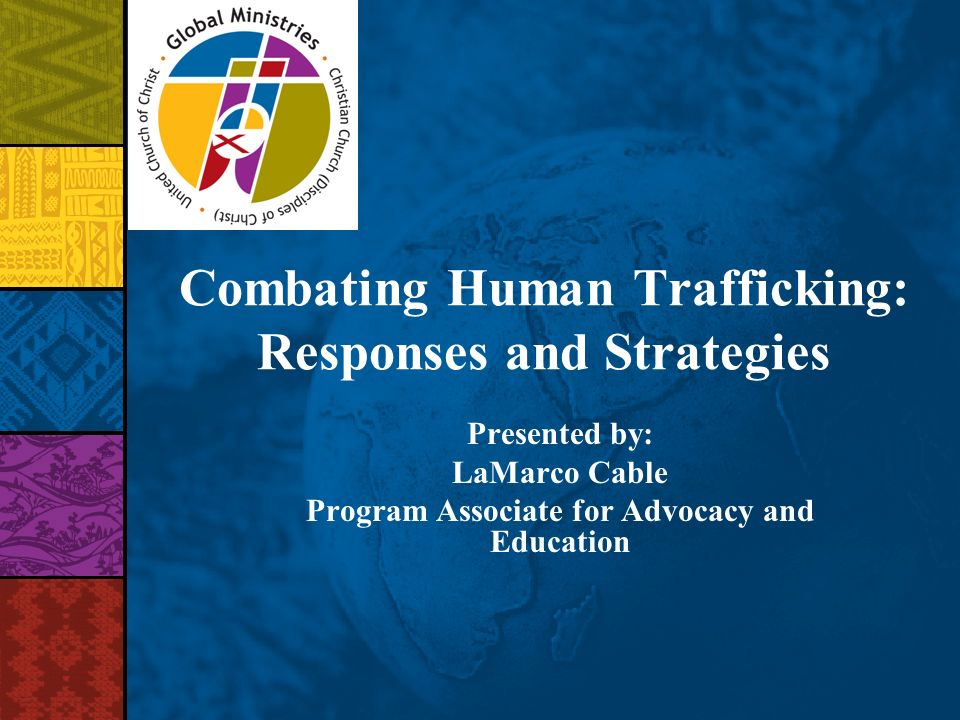 Combating Human Trafficking: Responses and Strategies Presented by: LaMarco Cable Program Associate for Advocacy and Education