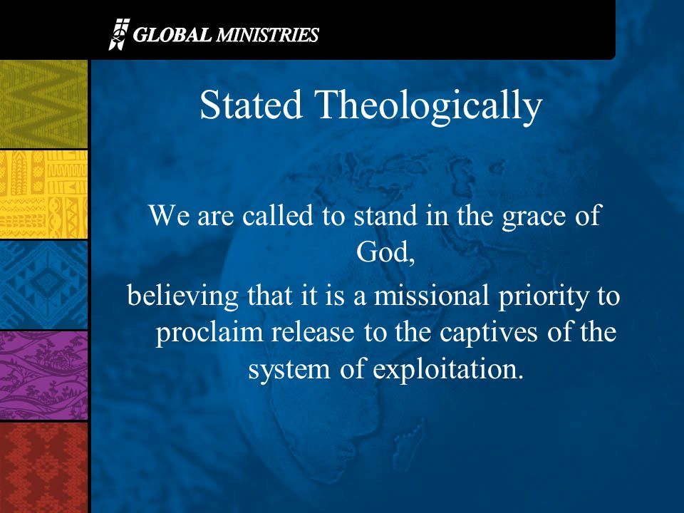 Stated Theologically We are called to stand in the grace of God, believing that it is a missional priority to proclaim release to the captives of the system of exploitation.
