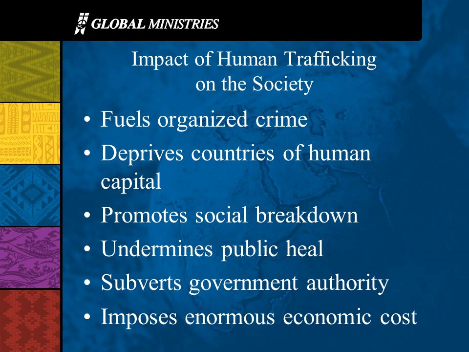 Impact of Human Trafficking on the Society Fuels organized crime Deprives countries of human capital Promotes social breakdown Undermines public heal Subverts government authority Imposes enormous economic cost