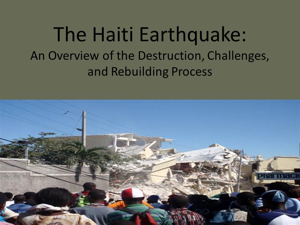 The Haiti Earthquake: An Overview of the Destruction, Challenges, and Rebuilding Process