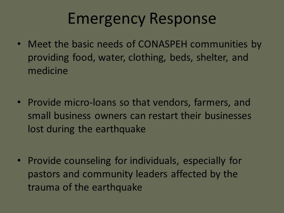 Emergency Response Meet the basic needs of CONASPEH communities by providing food, water, clothing, beds, shelter, and medicine Provide micro-loans so