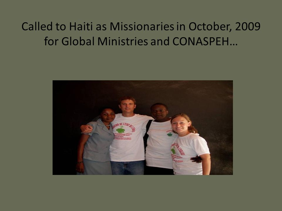 Called to Haiti as Missionaries in October, 2009 for Global Ministries and CONASPEH…