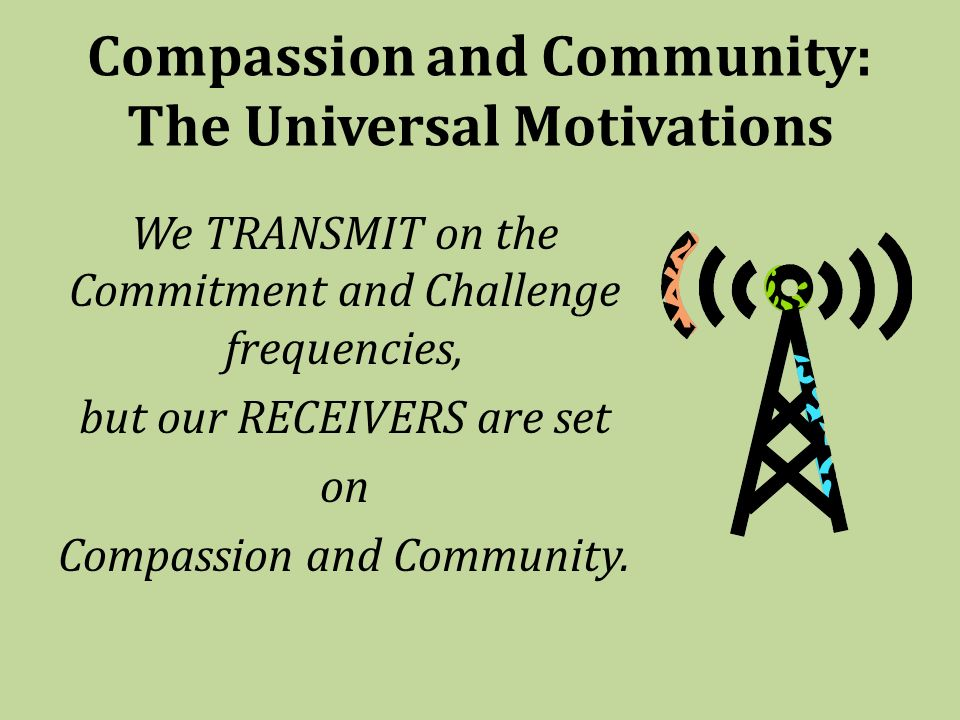 Compassion and Community: The Universal Motivations We TRANSMIT on the Commitment and Challenge frequencies, but our RECEIVERS are set on Compassion and Community.