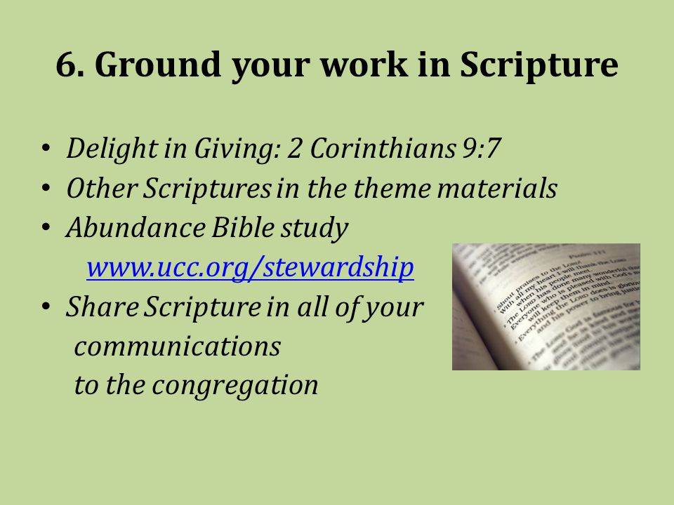 6. Ground your work in Scripture Delight in Giving: 2 Corinthians 9:7 Other Scriptures in the theme materials Abundance Bible study www.ucc.org/stewar