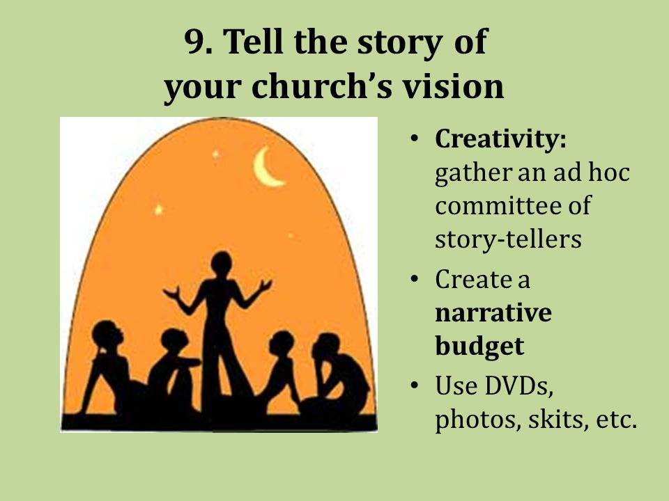 9. Tell the story of your churchs vision Creativity: gather an ad hoc committee of story-tellers Create a narrative budget Use DVDs, photos, skits, et